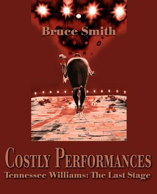 Costly Performances: Tennessee Williams: The Last Stage by Bruce Smith