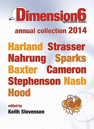 Dimension6: annual collection 2014 by Steve Camer, Cat Sparks, Robert N. Stephenson, Jason Nahrung, Dirk Strasser, Richard Harland, Robert Hood, Alan Baxter, Keith Stevenson