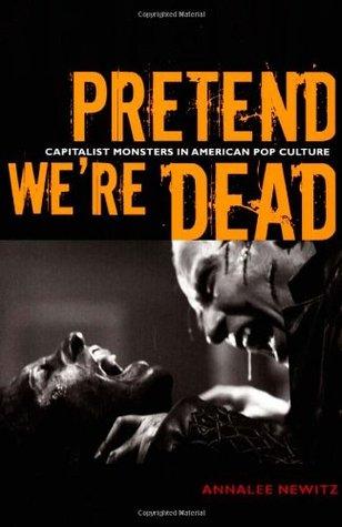 Pretend We're Dead: Capitalist Monsters in American Pop Culture by Annalee Newitz