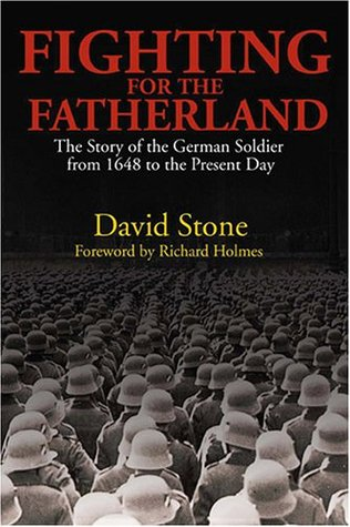 Fighting For The Fatherland: The Story of the German Soldier from 1648 to the Present Day by David Stone, Richard Holmes