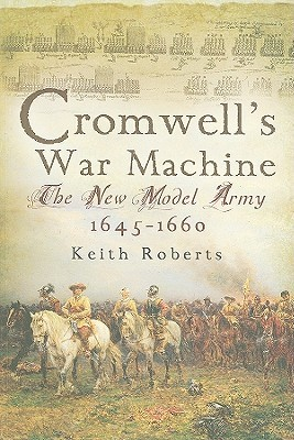 Cromwell's War Machine: The New Model Army 1645-60 by Keith Roberts