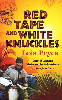 Red Tape and White Knuckles: One Woman's Adventure Through Africa by Lois Pryce