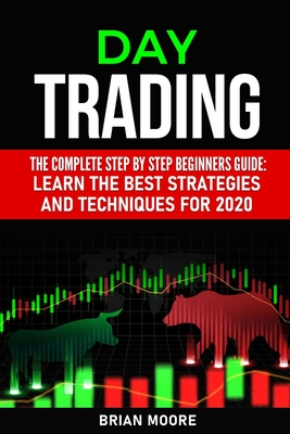 Day Trading: The Complete Step by Step Beginners Guide: Learn the Best Strategies and Techniques for 2020 by Brian Moore