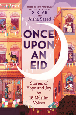 Once Upon an Eid: Stories of Hope and Joy by 15 Muslim Voices by S.K. Ali, Aisha Saeed