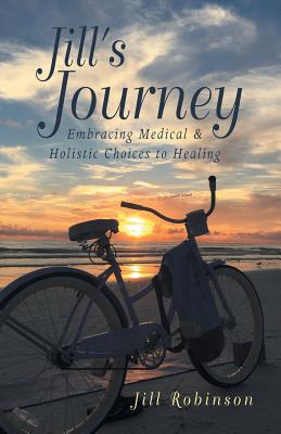 Jill's Journey: Embracing Medical & Holistic Choices to Healing by Jill Robinson