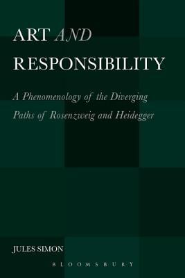 Art and Responsibility: A Phenomenology of the Diverging Paths of Rosenzweig and Heidegger by Jules Simon