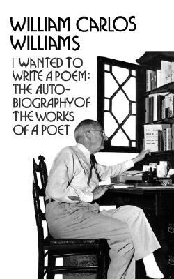 I Wanted to Write a Poem: The Autobiography of the Works of a Poet by William Carlos Williams