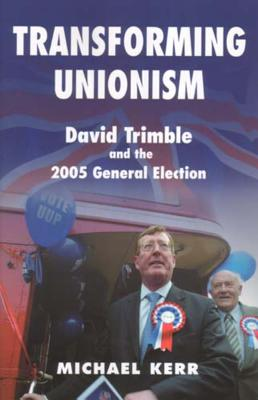 Transforming Unionism: David Trimble and the 2005 Election by Michael Kerr
