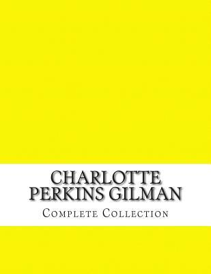 Charlotte Perkins Gilman, Complete Collection by Charlotte Perkins Gilman