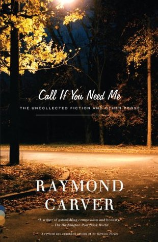 Call If You Need Me: The Uncollected Fiction and Other Prose by Tess Gallagher, Raymond Carver