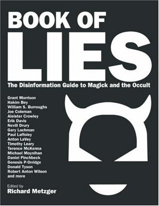 Book of Lies: The Disinformation Guide to Magick and the Occult by Donald Tyson, Erik Davis, Nevill Drury, Vere Chappell, Grant Morrison, Daniel Pinchbeck, Mark Pesce, Tracy R. Twyman, Paul Laffoley, Richard Metzger, Michael Moynihan, Genesis P-Orridge