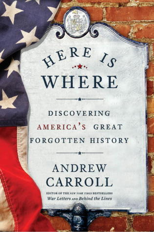 Here is Where: Discovering America's Great Forgotten History by Andrew Carroll