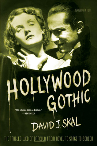 Hollywood Gothic: The Tangled Web of Dracula from Novel to Stage to Screen by David J. Skal