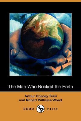 The Man Who Rocked the Earth by Robert W. Wood, Arthur Cheney Train, Robert Reginald