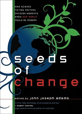 Seeds of Change by John Joseph Adams, Blake Charlton, Ken MacLeod, Tobias S. Buckell, Mark Budz, K.D. Wentworth, Ted Kosmatka, Jay Lake, Jeremiah Tolbert, Nnedi Okorafor