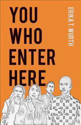 You Who Enter Here by Erika T. Wurth