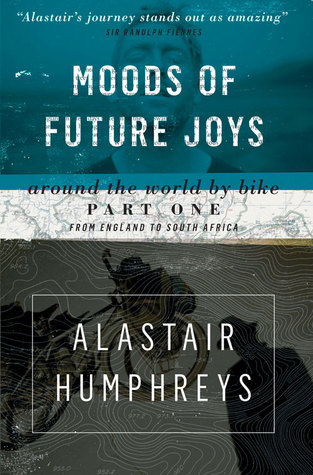 Moods of Future Joys: Around the World by Bike Part One: From England to South Africa by Alastair Humphreys