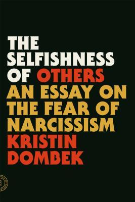 The Selfishness of Others: An Essay on the Fear of Narcissism by Kristin Dombek