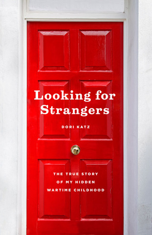 Looking for Strangers: The True Story of My Hidden Wartime Childhood by Dori Katz