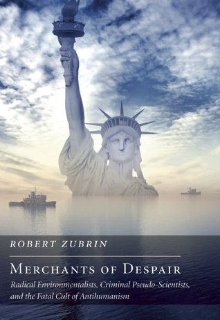 Merchants of Despair: Radical Environmentalists, Criminal Pseudo-Scientists, and the Fatal Cult of Antihumanism by Robert Zubrin