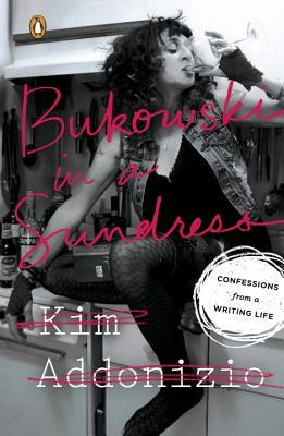 Bukowski in a Sundress: Confessions from a Writing Life by Kim Addonizio