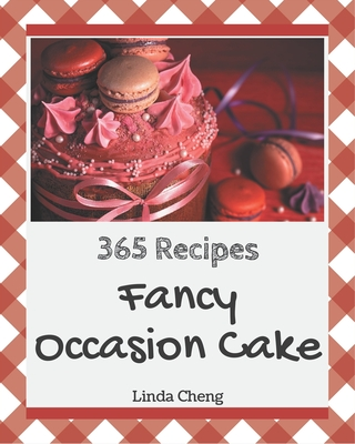 365 Fancy Occasion Cake Recipes: Everything You Need in One Occasion Cake Cookbook! by Linda Cheng