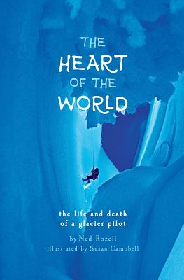 The Heart of the World: the life and death of a glacier pilot by Ned Rozell