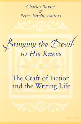 Bringing the Devil to His Knees: The Craft of Fiction and the Writing Life by Charles Baxter, Peter Turchi