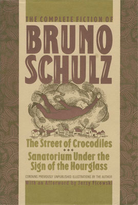 The Complete Fiction of Bruno Schulz: The Street of Crocodiles, Sanatorium Under the Sign of the Hourglass by Bruno Schulz