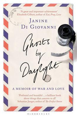 Ghosts by Daylight: A Memoir of War and Love. Janine Di Giovanni by Janine Di Giovanni