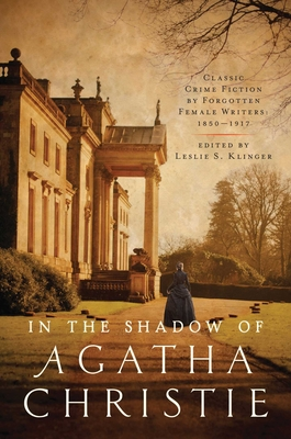 In Shadow of Agatha Christie: Classic Crime Fiction by Forgotten Female Writers: 1850-1917 by Leslie S. Klinger