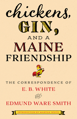 Chickens, Gin, and a Maine Friendship: The Correspondence of E.B. White and Edmund Ware Smith by Martha White, Edmund Ware Smith, E.B. White