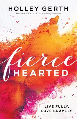 Fiercehearted: Live Fully, Love Bravely by Holley Gerth