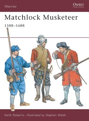 Matchlock Musketeer: 1588-1688 by Keith Roberts