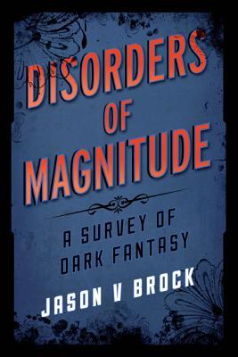 Disorders of Magnitude: A Survey of Dark Fantasy by Jason V. Brock