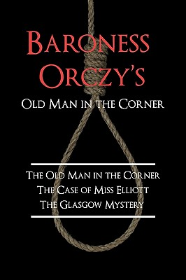 Baroness Orczy's Old Man in the Corner: The Old Man in the Corner, the Case of Miss Elliott, the Glasgow Mystery by Emmuska Baroness Orczy