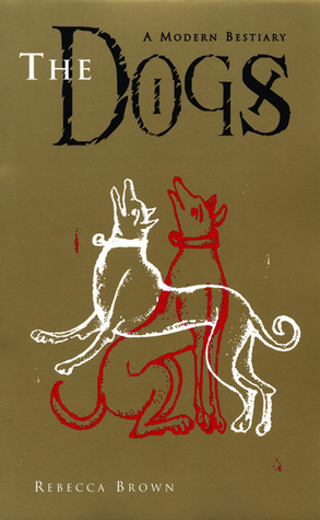 The Dogs: A Modern Bestiary by Rebecca Brown