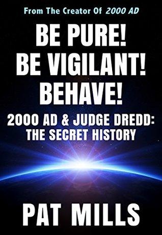 Be Pure! Be Vigilant! Behave!: 2000AD & Judge Dredd: The Secret History by Lisa Mills, Pat Mills