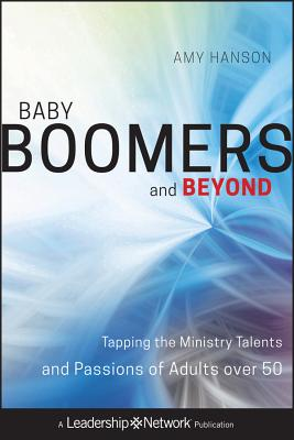 Baby Boomers and Beyond: Tapping the Ministry Talents and Passions of Adults Over 50 by Amy Hanson