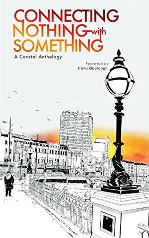 Connecting Nothing with Something by Iain Aitch, Travis Elborough, Gary Budden, Chimene Suleyman, Salena Godden, Rowena Macdonald, Dan Cockrill, Kit Caless, Katrina Naomi
