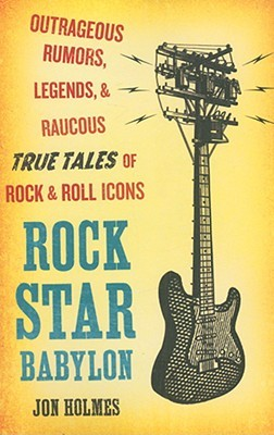 Rock Star Babylon: Outrageous Rumors, Legends, and Raucous True Tales of Rock and Roll Icons by Jon Holmes