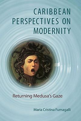 Caribbean Perspectives on Modernity: Returning Medusa's Gaze by Maria Cristina Fumagalli