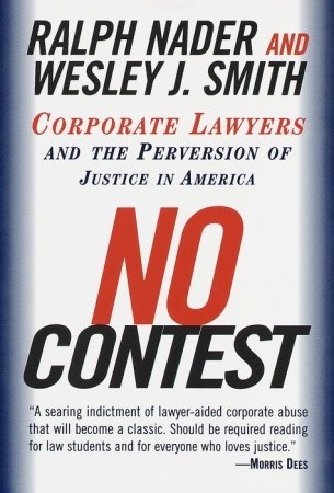 No Contest: Corporate Lawyers and the Perversion of Justice in America by Ralph Nader, Wesley J. Smith