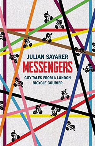 Messengers: City Tales From a London Bicycle Courier by Julian Sayarer
