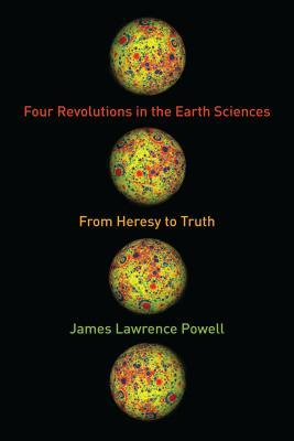 Four Revolutions in the Earth Sciences: From Heresy to Truth by James Lawrence Powell