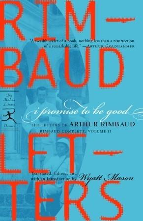 I Promise to Be Good: The Letters of Arthur Rimbaud by Arthur Rimbaud, Wyatt Mason