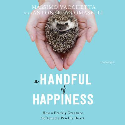 A Handful of Happiness: How a Prickly Creature Softened a Prickly Heart by Massimo Vacchetta