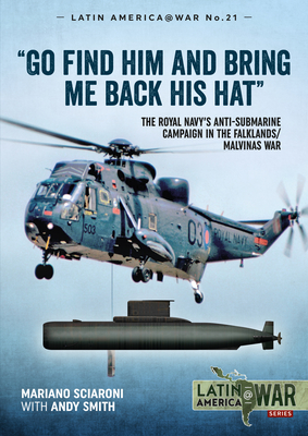 Go Find Him and Bring Me Back His Hat: The Royal Navy's Anti-Submarine Campaign in the Falklands/Malvinas War by Andy Smith, Mariano Sciaroni
