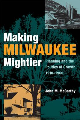 Making Milwaukee Mightier: Planning and the Politics of Growth, 1910-1960 by John McCarthy