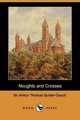 Noughts and Crosses (Dodo Press) by Arthur Quiller-Couch, Sir Arthur Thomas Quiller-Couch